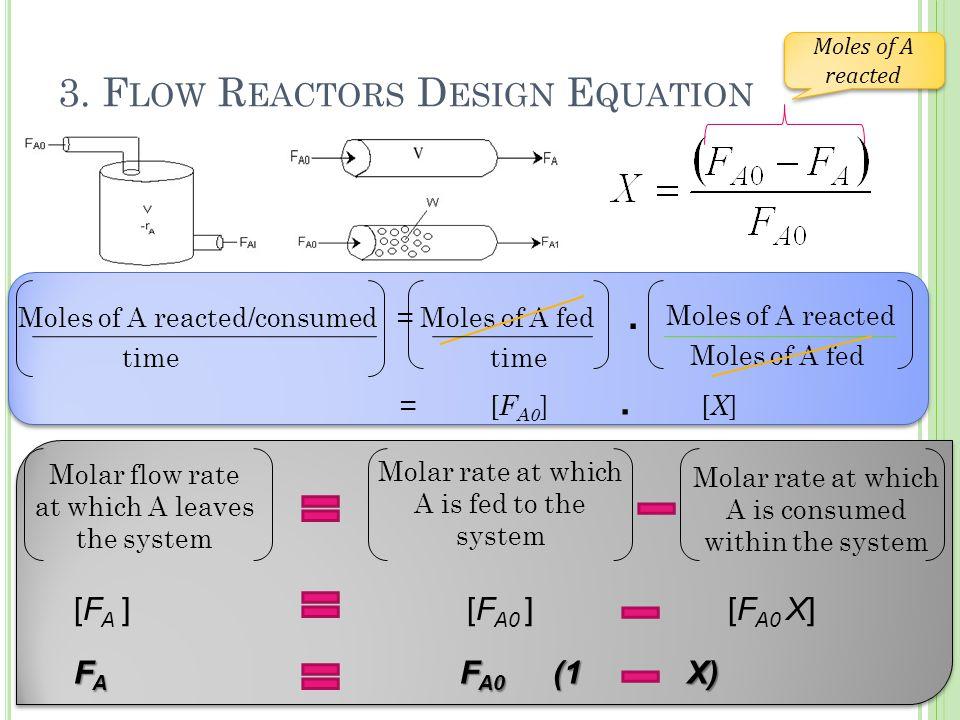 3. F LOW R EACTORS D ESIGN E QUATION Moles of A reacted/consumed = Moles of A fed Moles of A reacted Moles of A fed = [ F A0 ] [ X ] Moles of A reacte