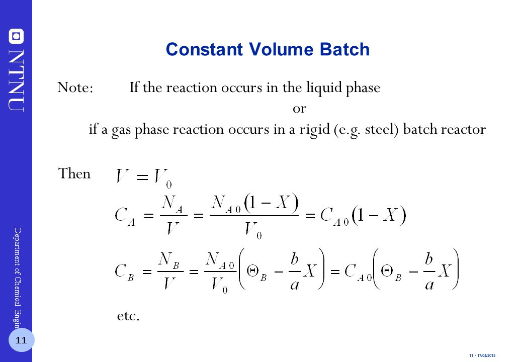11 - 17/04/2015 Department of Chemical Engineering Constant Volume Batch Note:If the reaction occurs in the liquid phase or if a gas phase reaction occurs in a rigid (e.g.