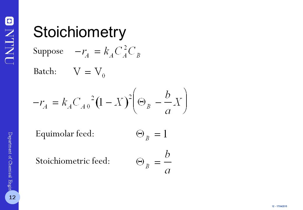 12 - 17/04/2015 Department of Chemical Engineering Suppose Batch: Stoichiometry 12 Equimolar feed: Stoichiometric feed: