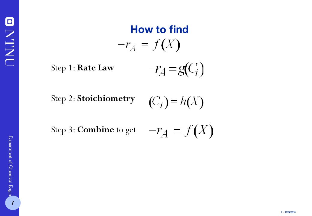 7 - 17/04/2015 Department of Chemical Engineering How to find Step 1: Rate Law Step 2: Stoichiometry Step 3: Combine to get 7