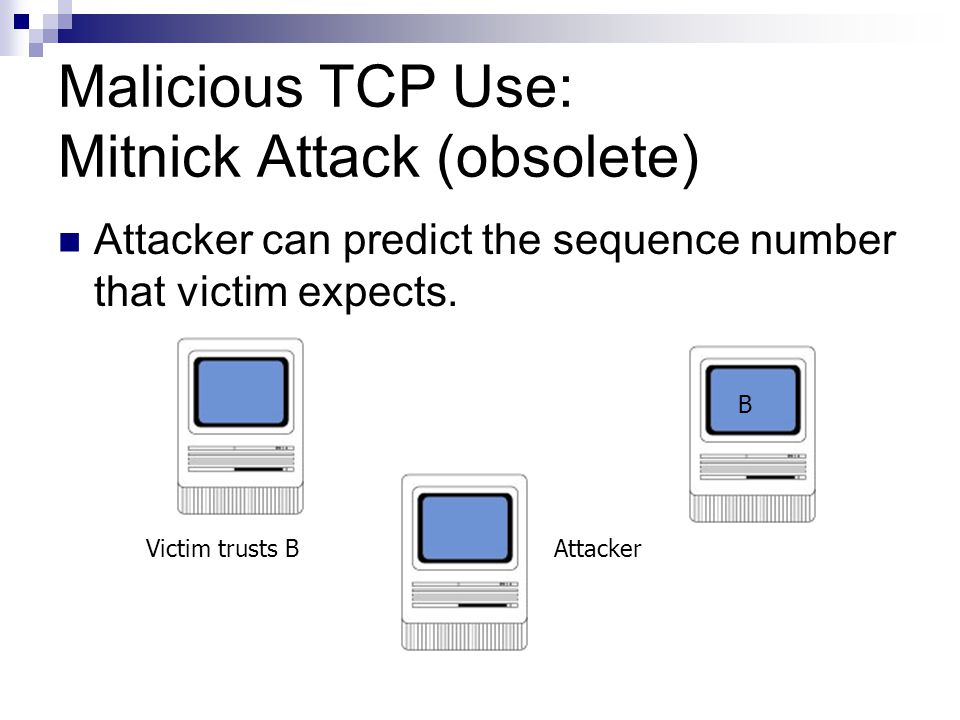 Malicious TCP Use: Mitnick Attack (obsolete) Attacker can predict the sequence number that victim expects. Victim trusts B B Attacker