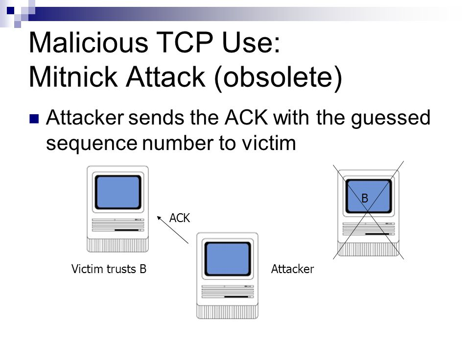 Malicious TCP Use: Mitnick Attack (obsolete) Attacker sends the ACK with the guessed sequence number to victim Victim trusts B B Attacker ACK