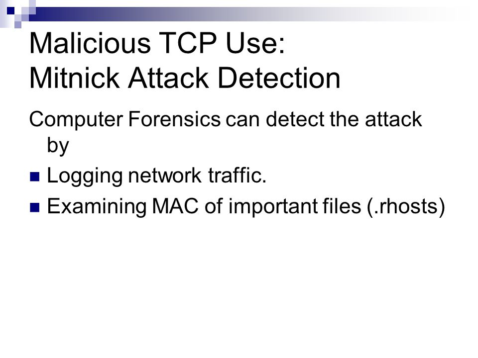 Malicious TCP Use: Mitnick Attack Detection Computer Forensics can detect the attack by Logging network traffic. Examining MAC of important files (.rh
