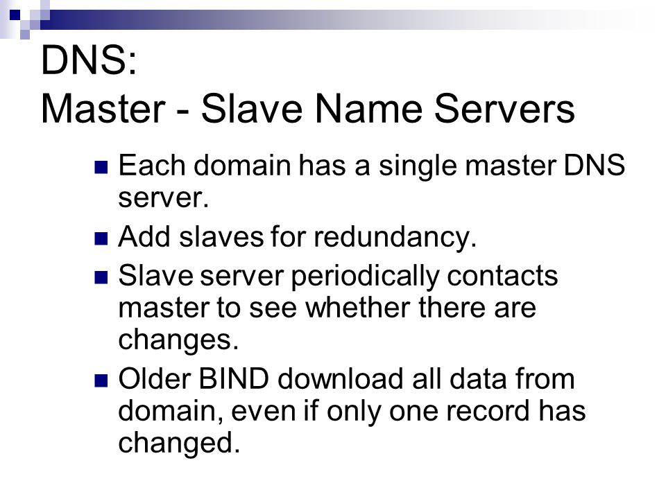 DNS: Master - Slave Name Servers Each domain has a single master DNS server. Add slaves for redundancy. Slave server periodically contacts master to s