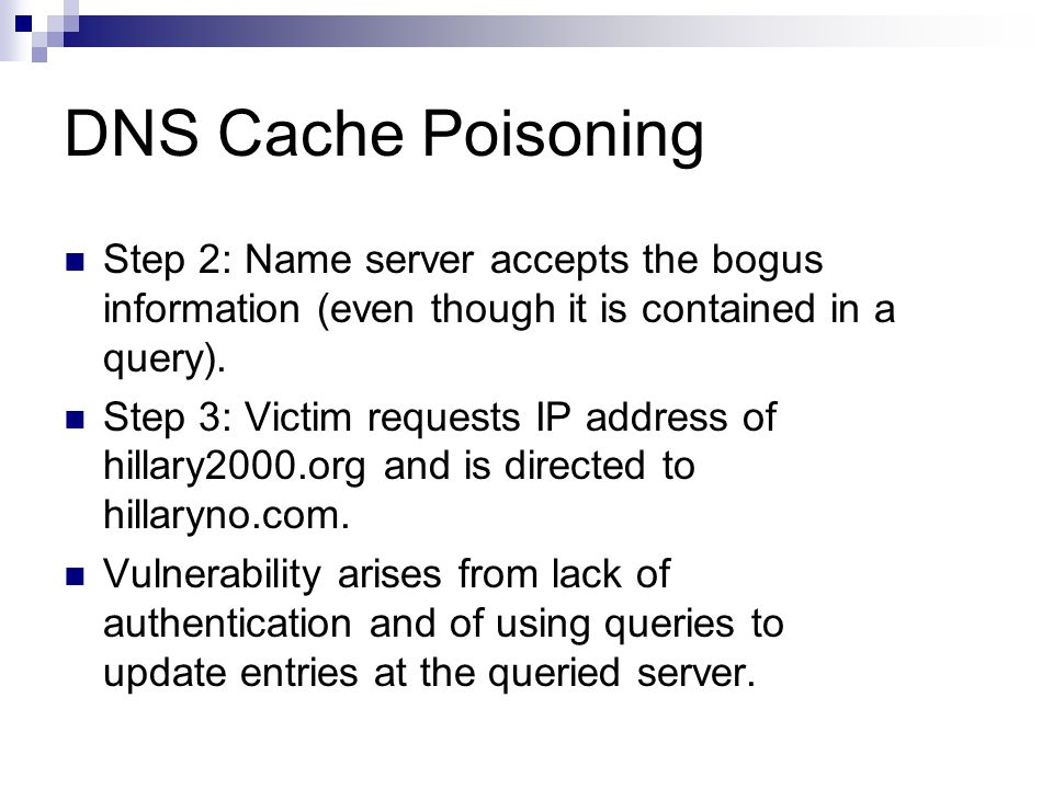 DNS Cache Poisoning Step 2: Name server accepts the bogus information (even though it is contained in a query). Step 3: Victim requests IP address of
