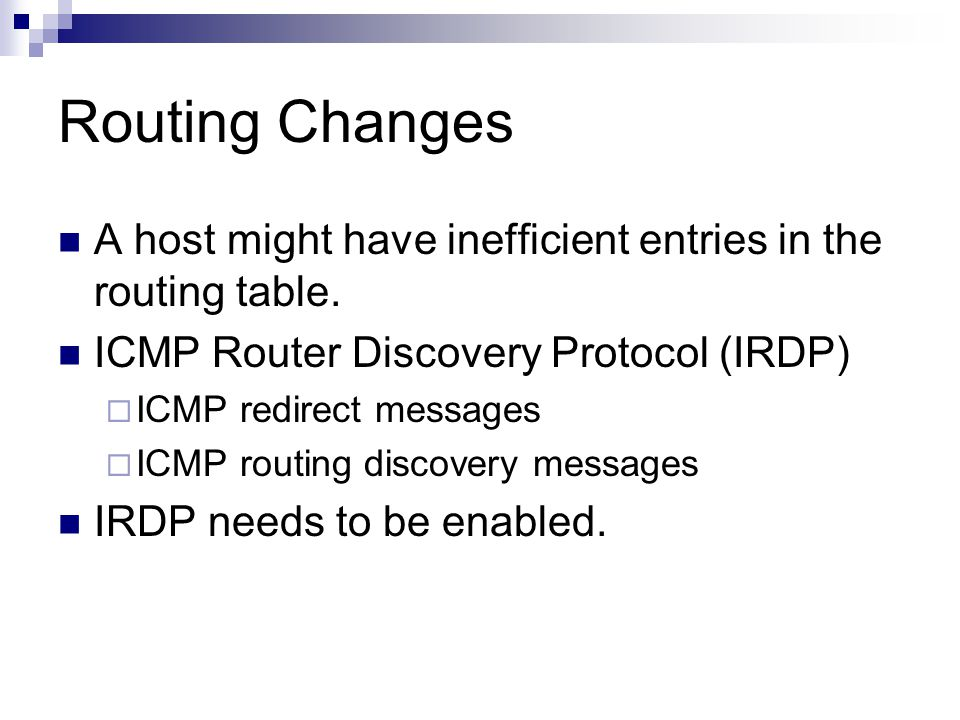 Routing Changes A host might have inefficient entries in the routing table. ICMP Router Discovery Protocol (IRDP)  ICMP redirect messages  ICMP rout
