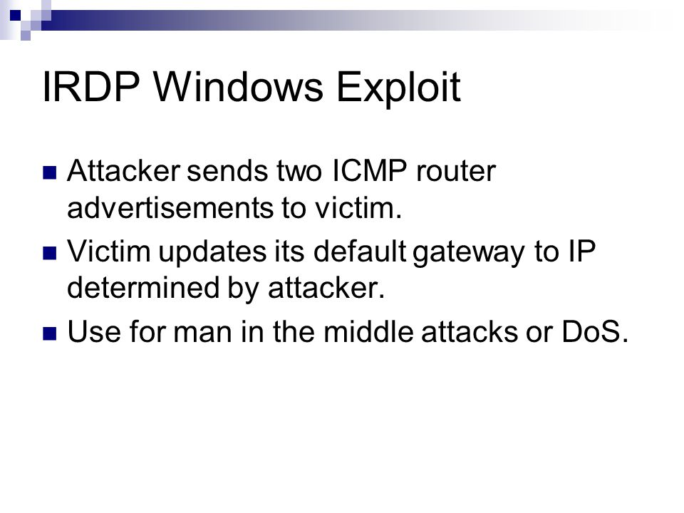 IRDP Windows Exploit Attacker sends two ICMP router advertisements to victim. Victim updates its default gateway to IP determined by attacker. Use for