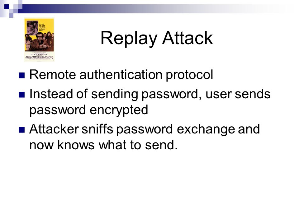 Replay Attack Remote authentication protocol Instead of sending password, user sends password encrypted Attacker sniffs password exchange and now know