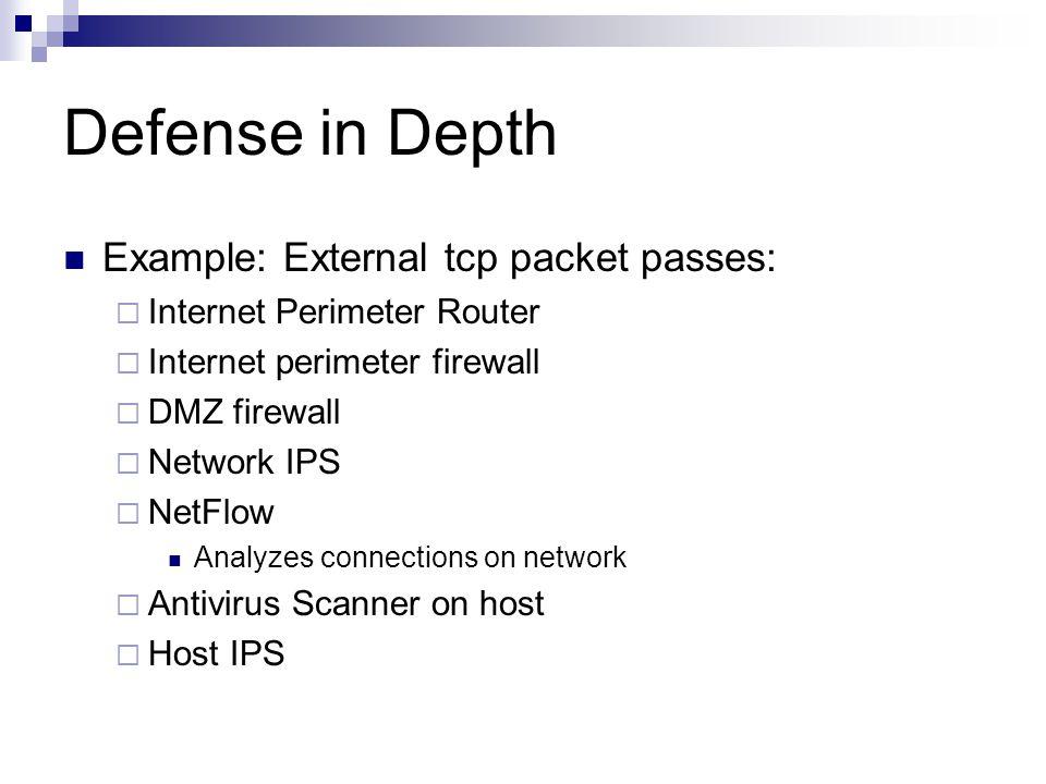 Defense in Depth Example: External tcp packet passes:  Internet Perimeter Router  Internet perimeter firewall  DMZ firewall  Network IPS  NetFlow