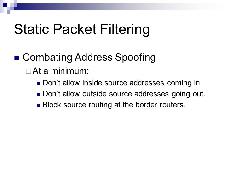 Static Packet Filtering Combating Address Spoofing  At a minimum: Don't allow inside source addresses coming in. Don't allow outside source addresses