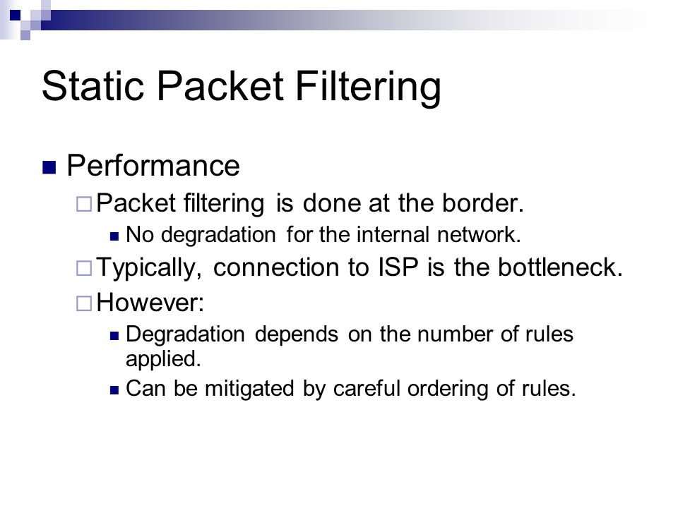 Static Packet Filtering Performance  Packet filtering is done at the border. No degradation for the internal network.  Typically, connection to ISP