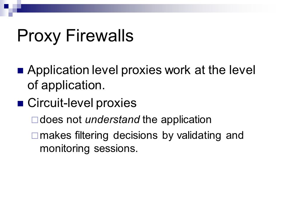 Proxy Firewalls Application level proxies work at the level of application. Circuit-level proxies  does not understand the application  makes filter