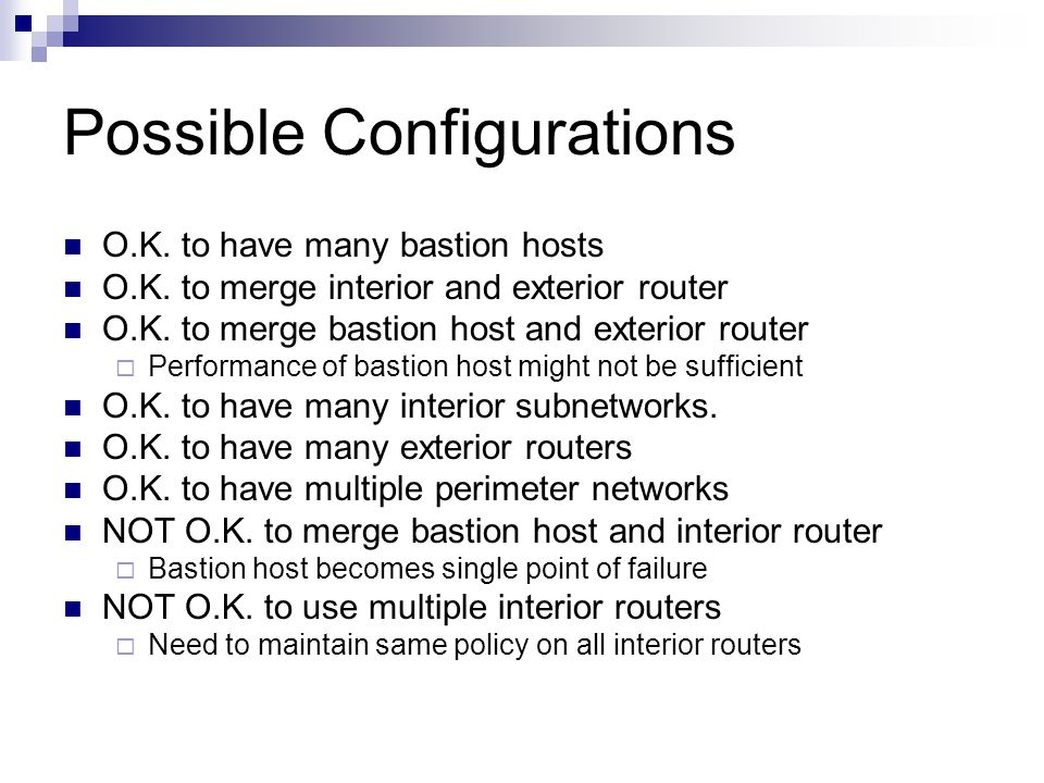Possible Configurations O.K. to have many bastion hosts O.K. to merge interior and exterior router O.K. to merge bastion host and exterior router  Pe