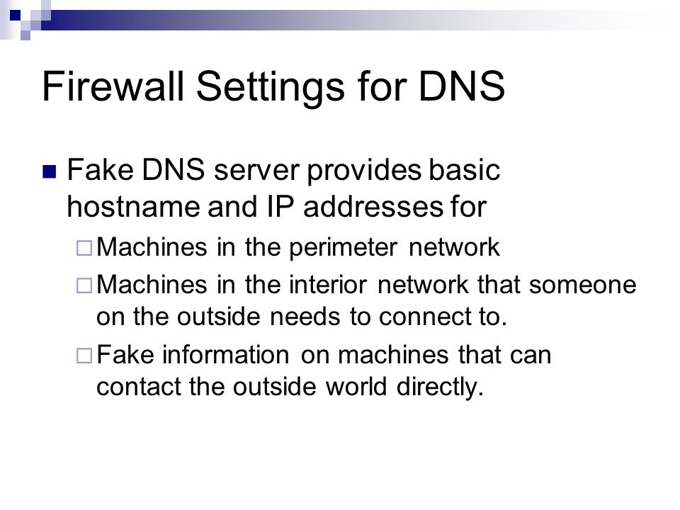 Firewall Settings for DNS Fake DNS server provides basic hostname and IP addresses for  Machines in the perimeter network  Machines in the interior