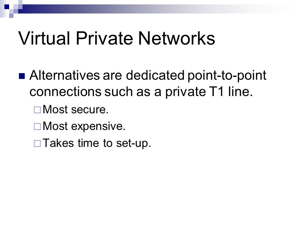 Virtual Private Networks Alternatives are dedicated point-to-point connections such as a private T1 line.  Most secure.  Most expensive.  Takes tim