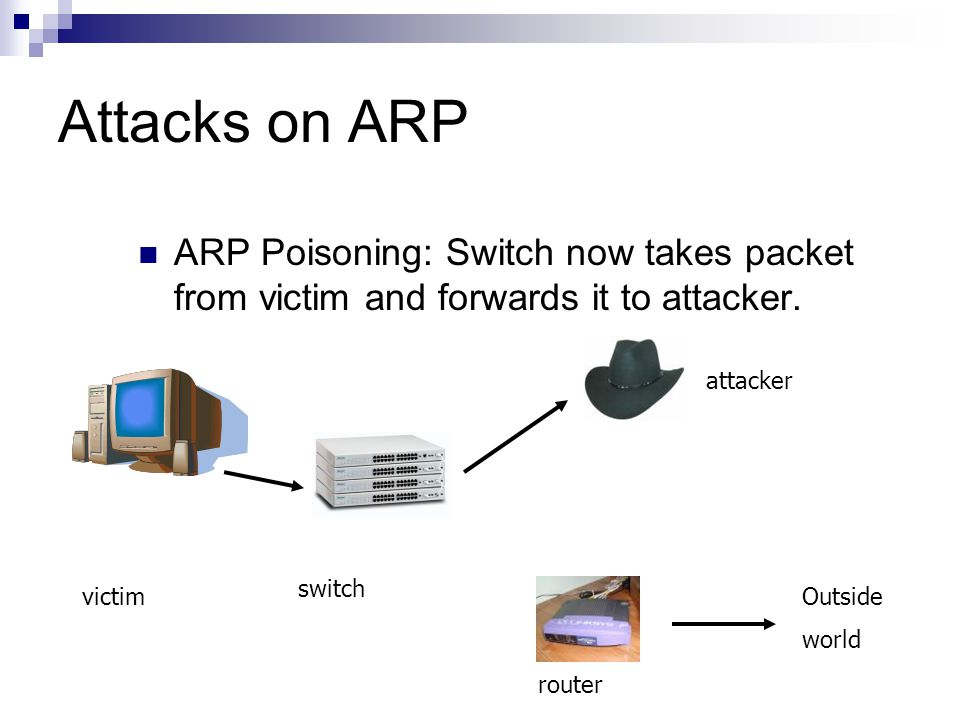 Attacks on ARP ARP Poisoning: Switch now takes packet from victim and forwards it to attacker. victim attacker switch router Outside world