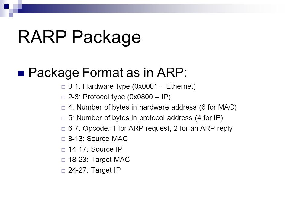 RARP Package Package Format as in ARP:  0-1: Hardware type (0x0001 – Ethernet)  2-3: Protocol type (0x0800 – IP)  4: Number of bytes in hardware ad