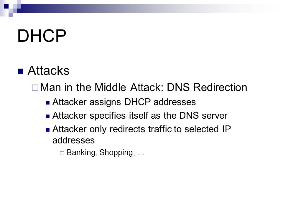DHCP Attacks  Man in the Middle Attack: DNS Redirection Attacker assigns DHCP addresses Attacker specifies itself as the DNS server Attacker only red
