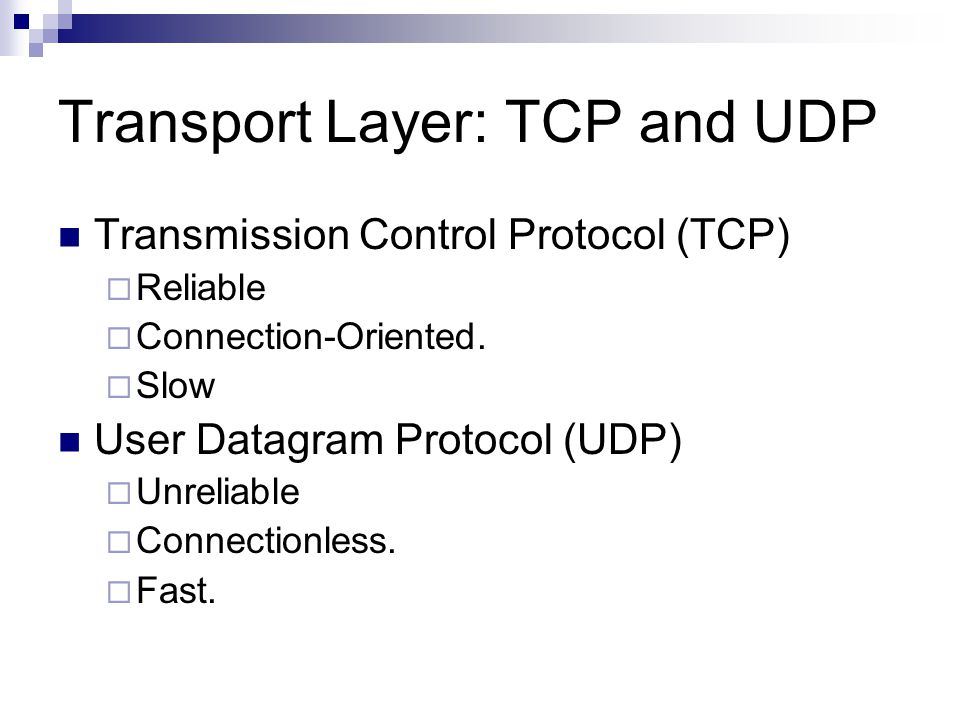Transport Layer: TCP and UDP Transmission Control Protocol (TCP)  Reliable  Connection-Oriented.  Slow User Datagram Protocol (UDP)  Unreliable 
