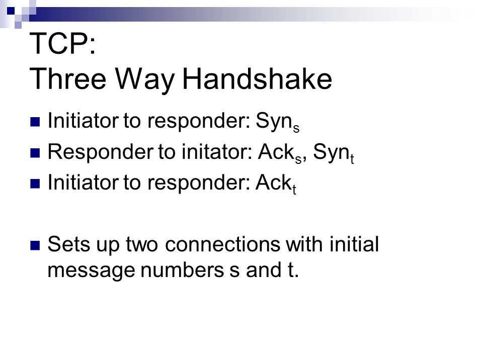 TCP: Three Way Handshake Initiator to responder: Syn s Responder to initator: Ack s, Syn t Initiator to responder: Ack t Sets up two connections with