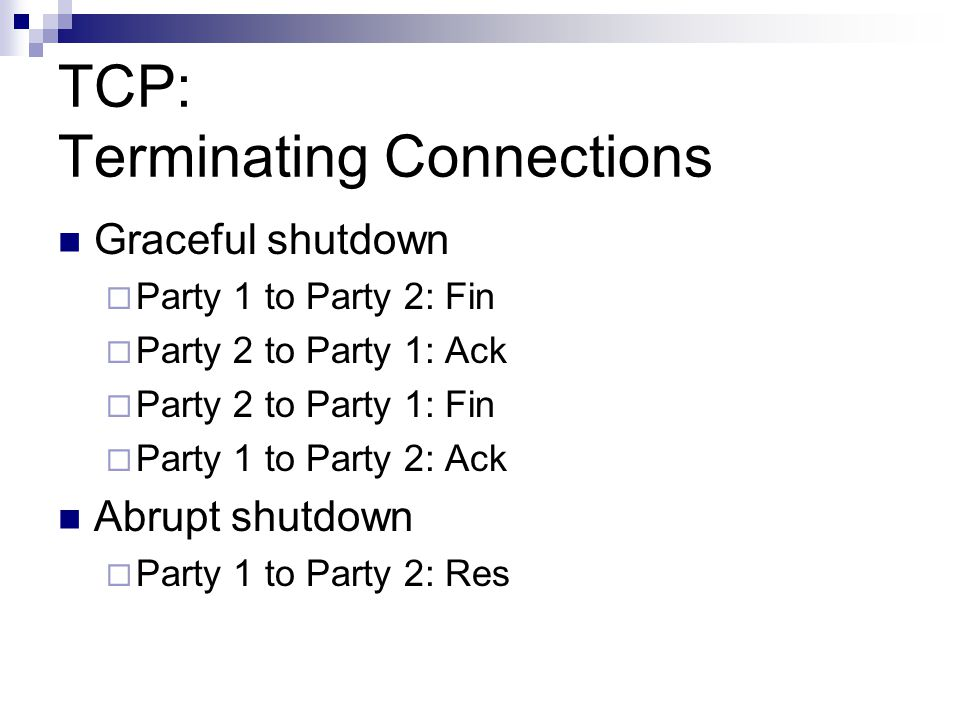 TCP: Terminating Connections Graceful shutdown  Party 1 to Party 2: Fin  Party 2 to Party 1: Ack  Party 2 to Party 1: Fin  Party 1 to Party 2: Ack