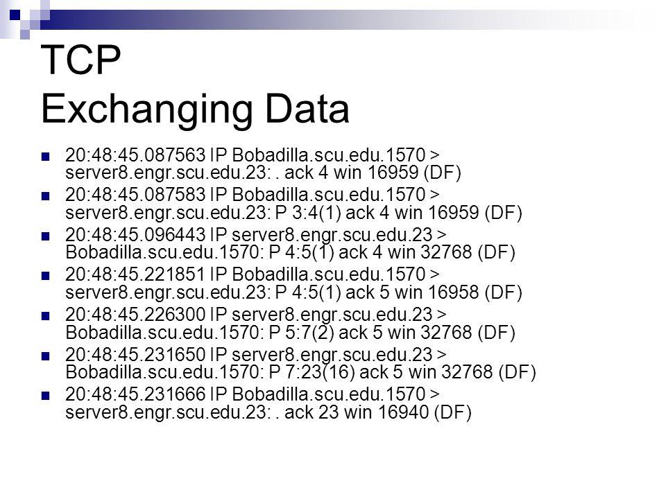 TCP Exchanging Data 20:48:45.087563 IP Bobadilla.scu.edu.1570 > server8.engr.scu.edu.23:. ack 4 win 16959 (DF) 20:48:45.087583 IP Bobadilla.scu.edu.15
