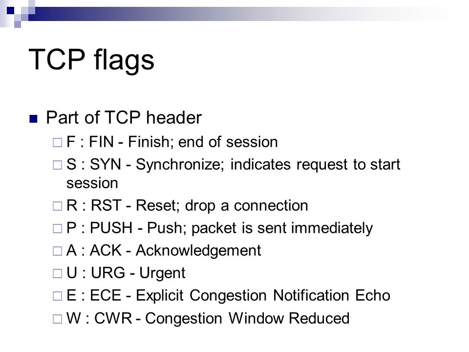 TCP flags Part of TCP header  F : FIN - Finish; end of session  S : SYN - Synchronize; indicates request to start session  R : RST - Reset; drop a