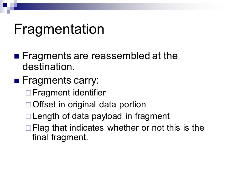 Fragmentation Fragments are reassembled at the destination. Fragments carry:  Fragment identifier  Offset in original data portion  Length of data