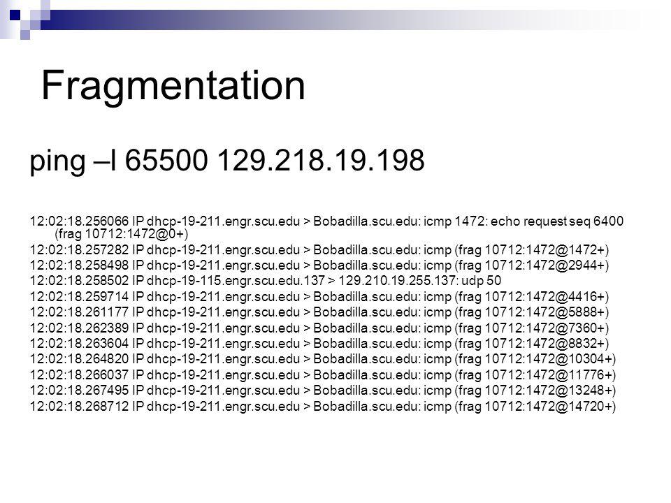 Fragmentation ping –l 65500 129.218.19.198 12:02:18.256066 IP dhcp-19-211.engr.scu.edu > Bobadilla.scu.edu: icmp 1472: echo request seq 6400 (frag 107