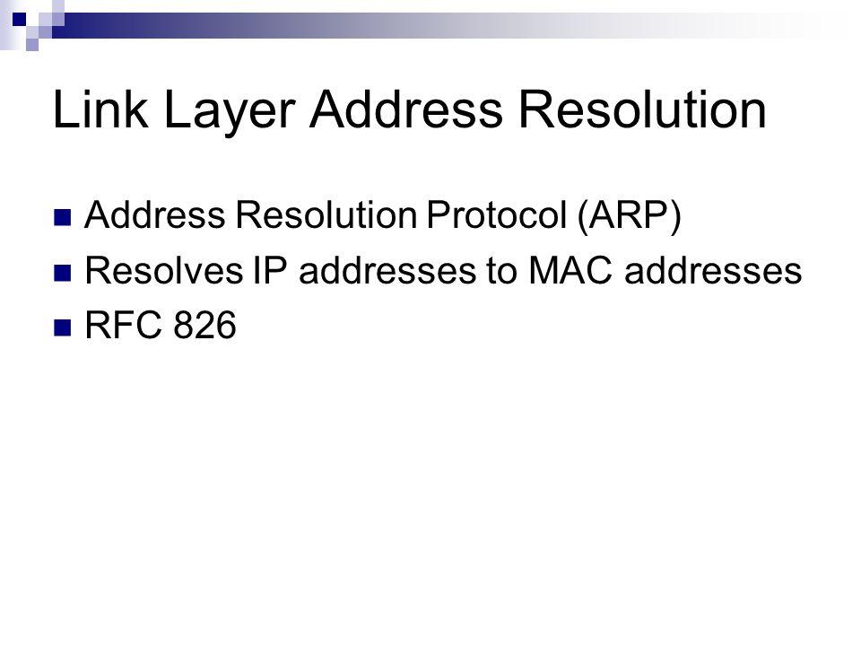 Link Layer Address Resolution Address Resolution Protocol (ARP) Resolves IP addresses to MAC addresses RFC 826