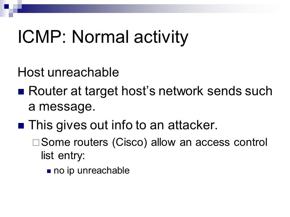 ICMP: Normal activity Host unreachable Router at target host's network sends such a message. This gives out info to an attacker.  Some routers (Cisco