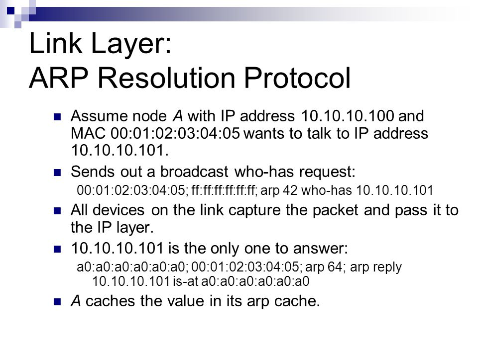 Link Layer: ARP Resolution Protocol Assume node A with IP address 10.10.10.100 and MAC 00:01:02:03:04:05 wants to talk to IP address 10.10.10.101. Sen