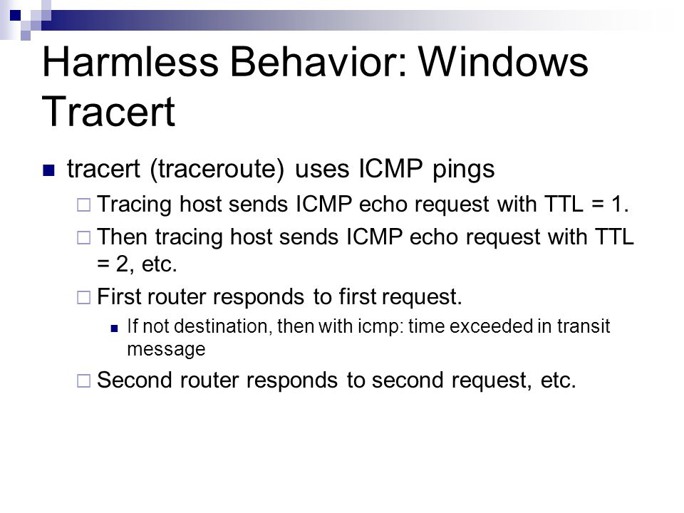 Harmless Behavior: Windows Tracert tracert (traceroute) uses ICMP pings  Tracing host sends ICMP echo request with TTL = 1.  Then tracing host sends
