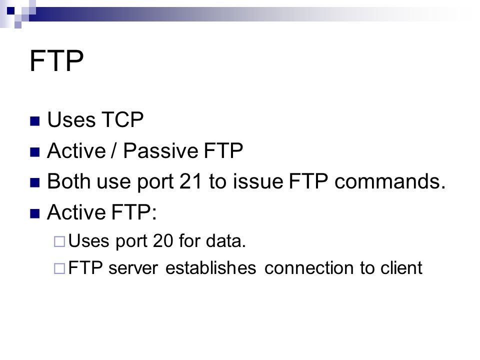 FTP Uses TCP Active / Passive FTP Both use port 21 to issue FTP commands. Active FTP:  Uses port 20 for data.  FTP server establishes connection to