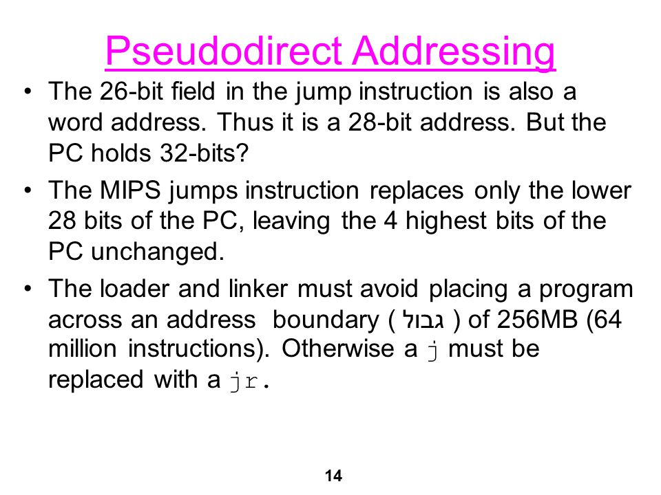 14 Pseudodirect Addressing The 26-bit field in the jump instruction is also a word address. Thus it is a 28-bit address. But the PC holds 32-bits? The