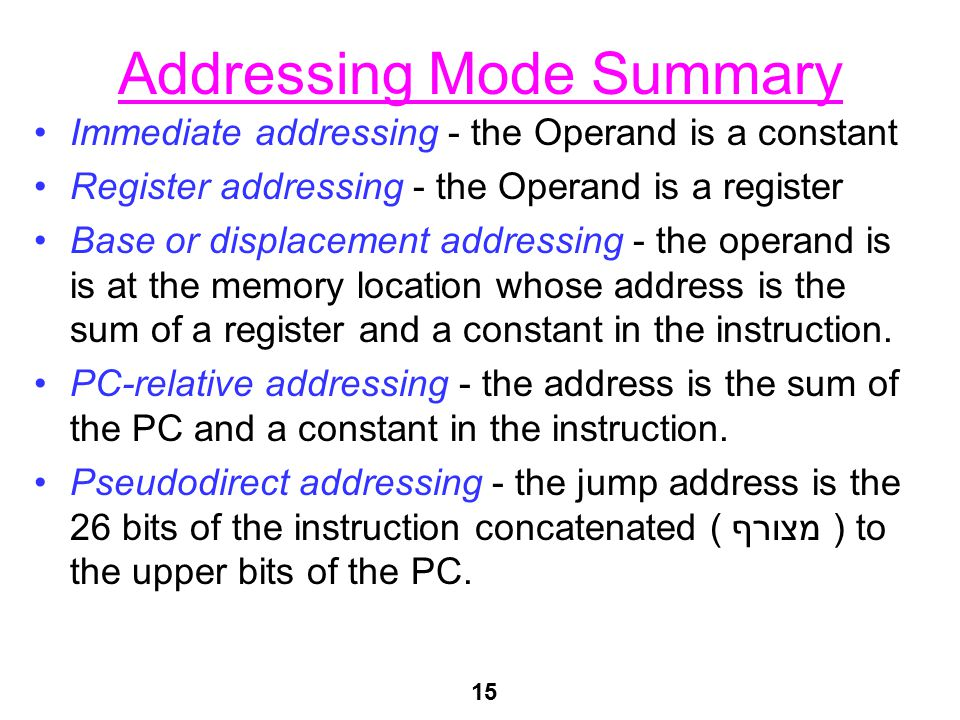 15 Addressing Mode Summary Immediate addressing - the Operand is a constant Register addressing - the Operand is a register Base or displacement addre