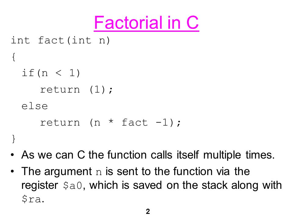 2 Factorial in C int fact(int n) { if(n < 1) return (1); else return (n * fact -1); } As we can C the function calls itself multiple times. The argume