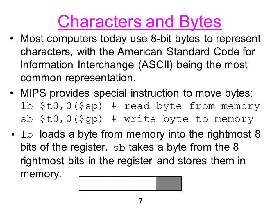 7 Characters and Bytes Most computers today use 8-bit bytes to represent characters, with the American Standard Code for Information Interchange (ASCII) being the most common representation.