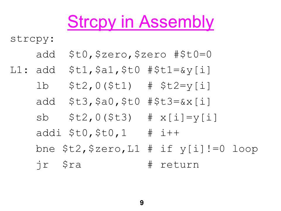 9 Strcpy in Assembly strcpy: add $t0,$zero,$zero #$t0=0 L1: add $t1,$a1,$t0 #$t1=&y[i] lb $t2,0($t1) # $t2=y[i] add $t3,$a0,$t0 #$t3=&x[i] sb $t2,0($t3) # x[i]=y[i] addi $t0,$t0,1 # i++ bne $t2,$zero,L1 # if y[i]!=0 loop jr $ra # return