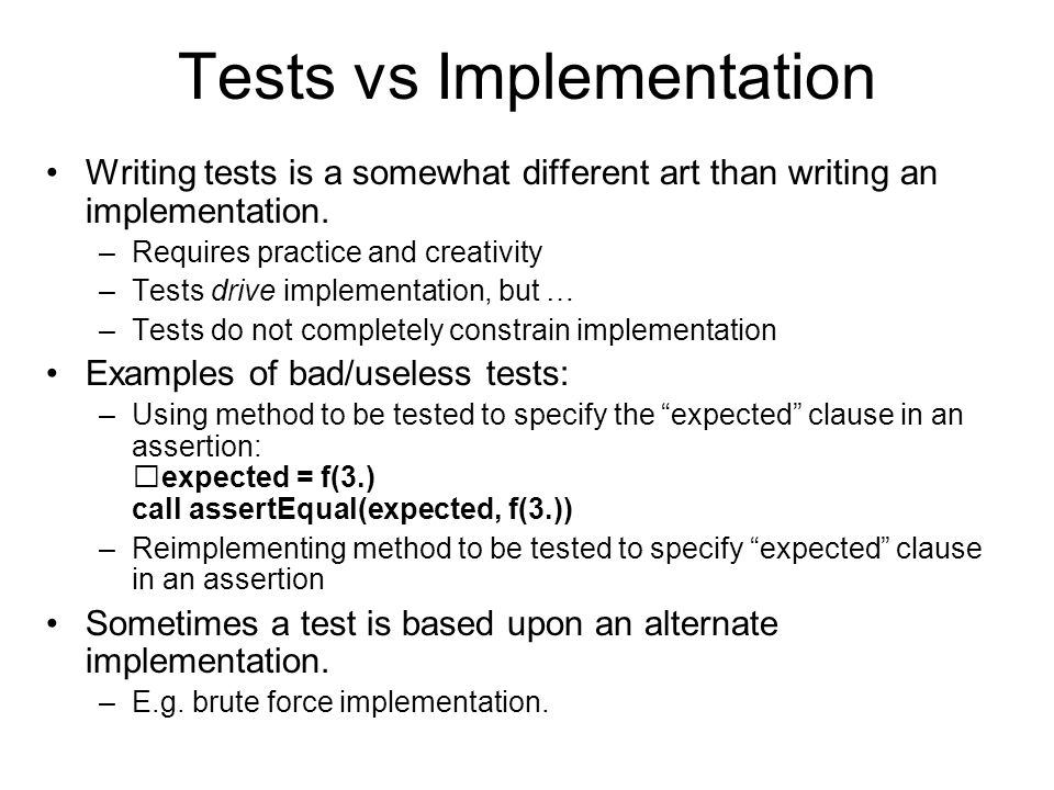 Principles Tests should not duplicate implementation Tests should strive to be orthogonal Tests do not uniquely determine implementation Tests should