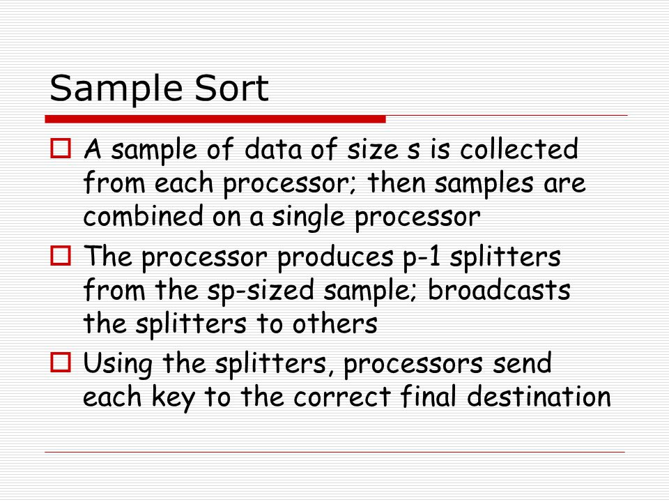 Sample Sort  A sample of data of size s is collected from each processor; then samples are combined on a single processor  The processor produces p-1 splitters from the sp-sized sample; broadcasts the splitters to others  Using the splitters, processors send each key to the correct final destination