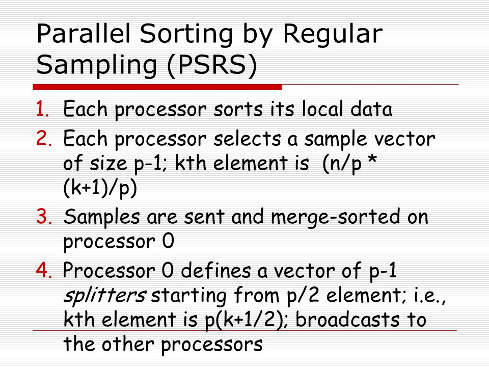 Parallel Sorting by Regular Sampling (PSRS) 1.Each processor sorts its local data 2.Each processor selects a sample vector of size p-1; kth element is (n/p * (k+1)/p) 3.Samples are sent and merge-sorted on processor 0 4.Processor 0 defines a vector of p-1 splitters starting from p/2 element; i.e., kth element is p(k+1/2); broadcasts to the other processors
