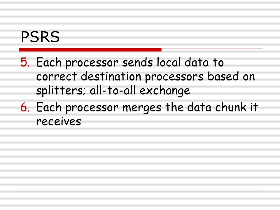 PSRS 5.Each processor sends local data to correct destination processors based on splitters; all-to-all exchange 6.Each processor merges the data chunk it receives