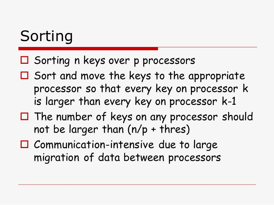 Histogram Sort  Another splitter-based method  Histogram also determines a set of p-1 splitters  It achieves this task by taking an iterative approach rather than one big sample  A processor broadcasts k (> p-1) initial splitter guesses called a probe  The initial guesses are spaced evenly over data range