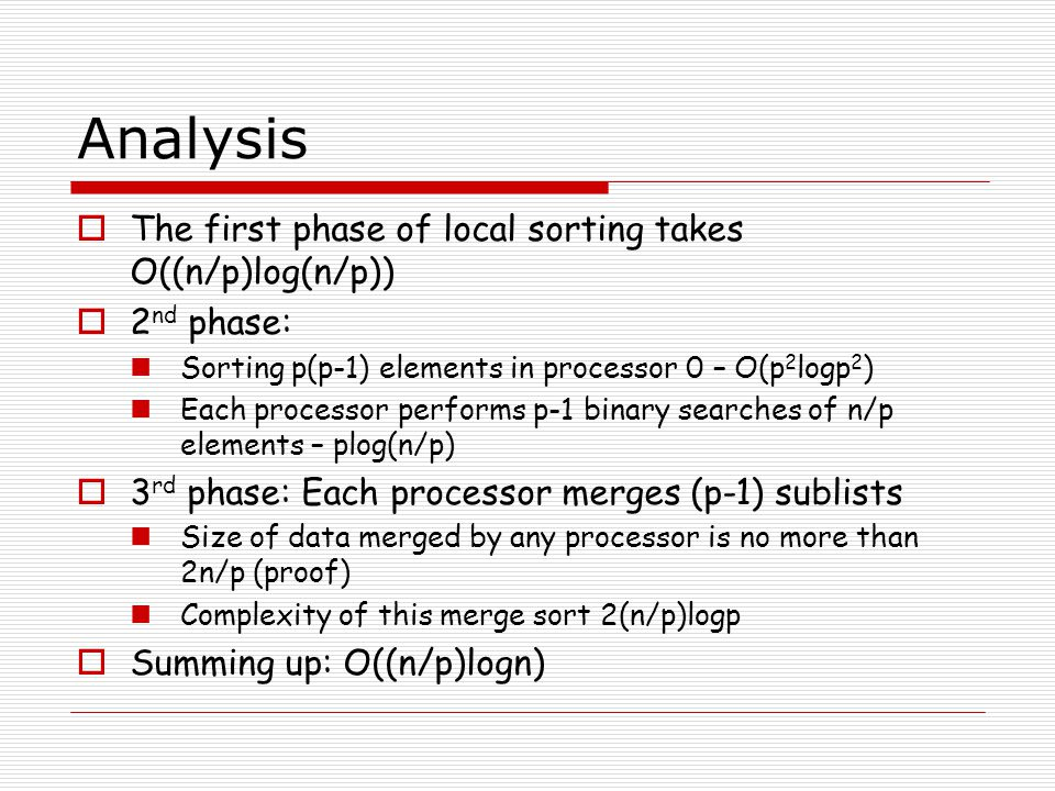 Analysis  The first phase of local sorting takes O((n/p)log(n/p))  2 nd phase: Sorting p(p-1) elements in processor 0 – O(p 2 logp 2 ) Each processor performs p-1 binary searches of n/p elements – plog(n/p)  3 rd phase: Each processor merges (p-1) sublists Size of data merged by any processor is no more than 2n/p (proof) Complexity of this merge sort 2(n/p)logp  Summing up: O((n/p)logn)