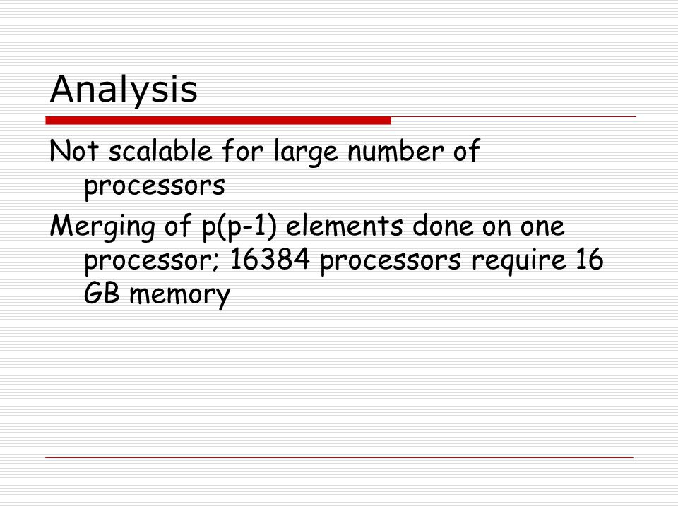 Analysis Not scalable for large number of processors Merging of p(p-1) elements done on one processor; 16384 processors require 16 GB memory