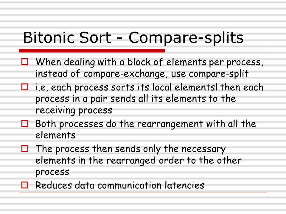 Bitonic Sort - Compare-splits  When dealing with a block of elements per process, instead of compare-exchange, use compare-split  i.e, each process sorts its local elementsl then each process in a pair sends all its elements to the receiving process  Both processes do the rearrangement with all the elements  The process then sends only the necessary elements in the rearranged order to the other process  Reduces data communication latencies