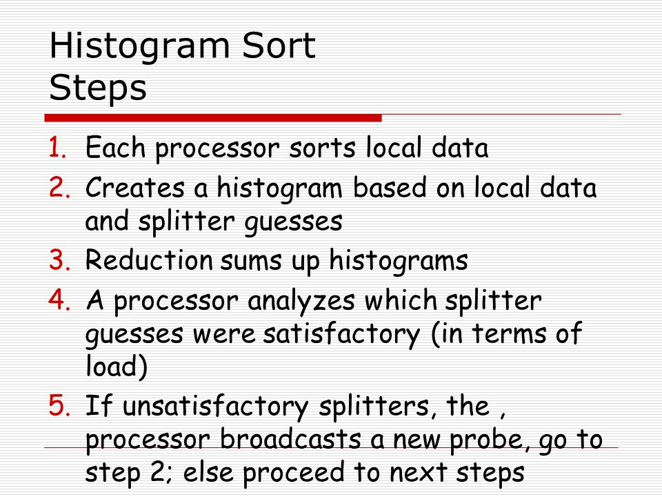 Histogram Sort Steps 1.Each processor sorts local data 2.Creates a histogram based on local data and splitter guesses 3.Reduction sums up histograms 4.A processor analyzes which splitter guesses were satisfactory (in terms of load) 5.If unsatisfactory splitters, the, processor broadcasts a new probe, go to step 2; else proceed to next steps