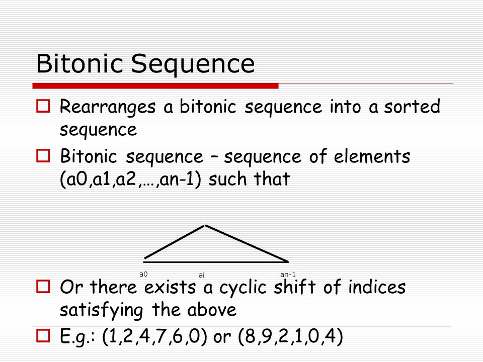 Using bitonic sequence for sorting  Let s = (a0,a1,…,an-1) be a bitonic sequence such that a0 =a n/2+1 >=…>=a n-1  Consider S1 = (min(a 0,a n/2 ),min(a 1,a n/2+1 ),….,min(a n/2-1,a n-1 )) and S2 = (max(a 0,a n/2 ),max(a 1,a n/2+1 ),….,max(a n/2-1,a n-1 )) Both are bitonic sequences Every element of s1 is smaller than s2