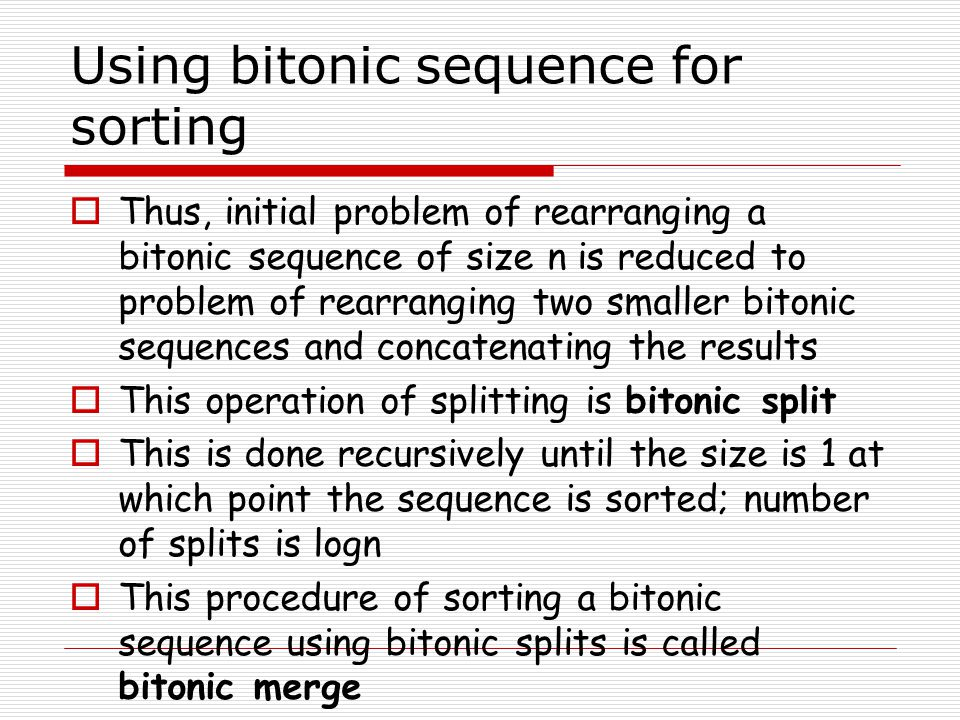 Using bitonic sequence for sorting  Thus, initial problem of rearranging a bitonic sequence of size n is reduced to problem of rearranging two smaller bitonic sequences and concatenating the results  This operation of splitting is bitonic split  This is done recursively until the size is 1 at which point the sequence is sorted; number of splits is logn  This procedure of sorting a bitonic sequence using bitonic splits is called bitonic merge